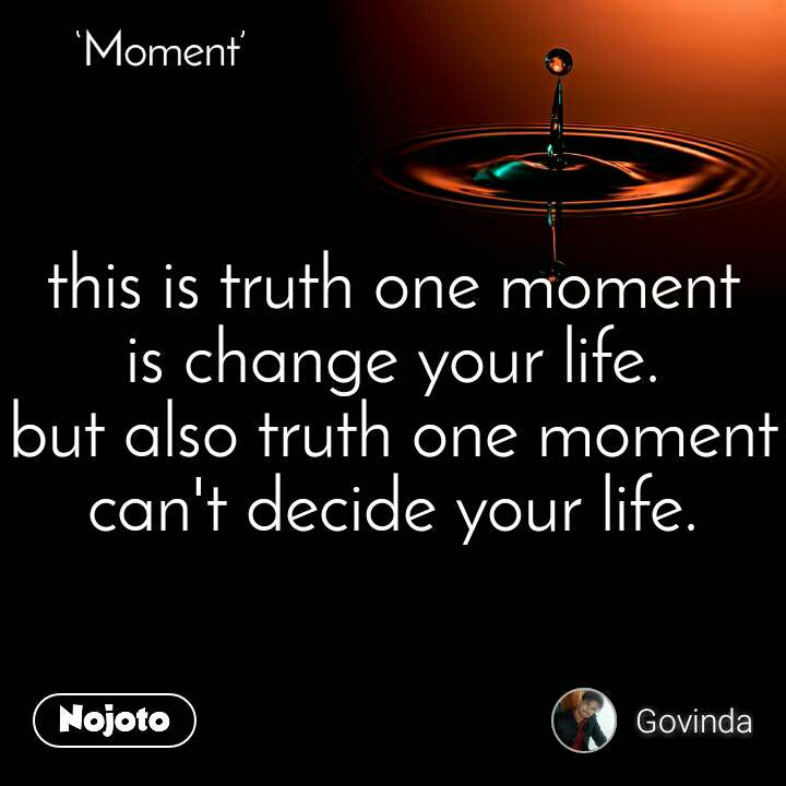 Moment  this is truth one moment  is change your life. but also truth one moment can't decide your life.