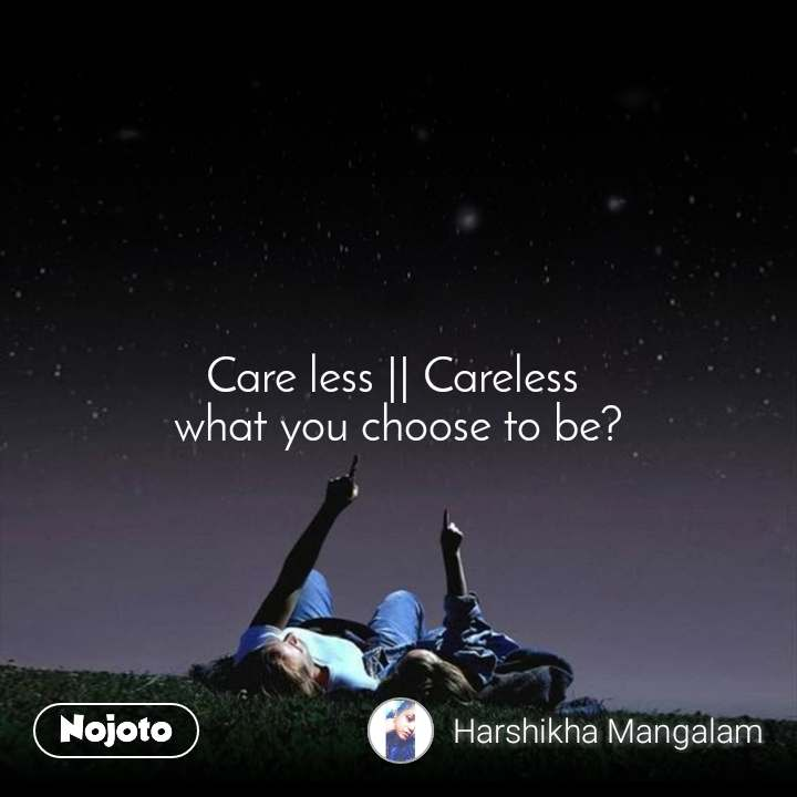 Care less || Careless  what you choose to be?