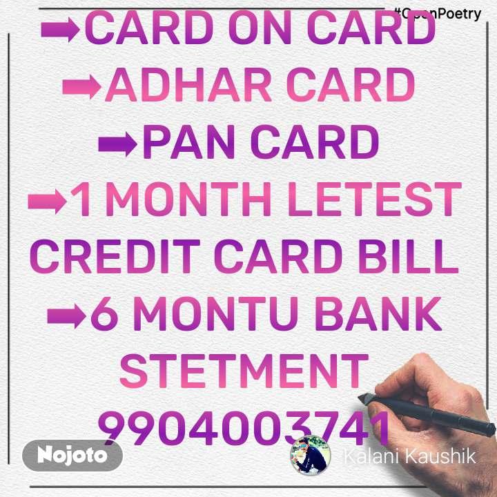 #OpenPoetry ➡CARD ON CARD  ➡ADHAR CARD  ➡PAN CARD  ➡1 MONTH LETEST CREDIT CARD BILL ➡6 MONTU BANK STETMENT 9904003741