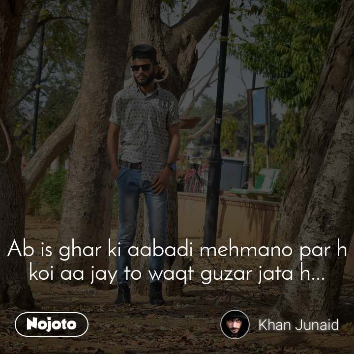 Ab is ghar ki aabadi mehmano par h koi aa jay to waqt guzar jata h...