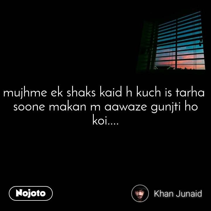 mujhme ek shaks kaid h kuch is tarha  soone makan m aawaze gunjti ho koi....