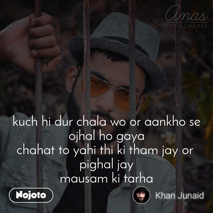 kuch hi dur chala wo or aankho se ojhal ho gaya chahat to yahi thi ki tham jay or  pighal jay mausam ki tarha