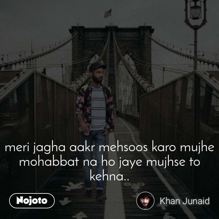 meri jagha aakr mehsoos karo mujhe mohabbat na ho jaye mujhse to kehna..
