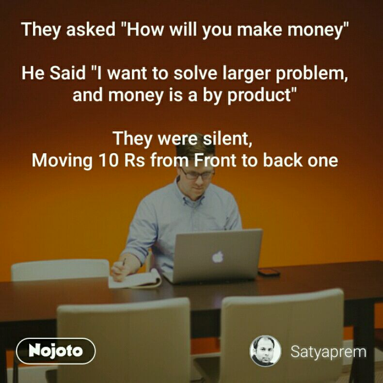 """They asked """"How will you make money""""  He Said """"I want to solve larger problem, and money is a by product""""  They were silent,  Moving 10 Rs from Front to back one"""