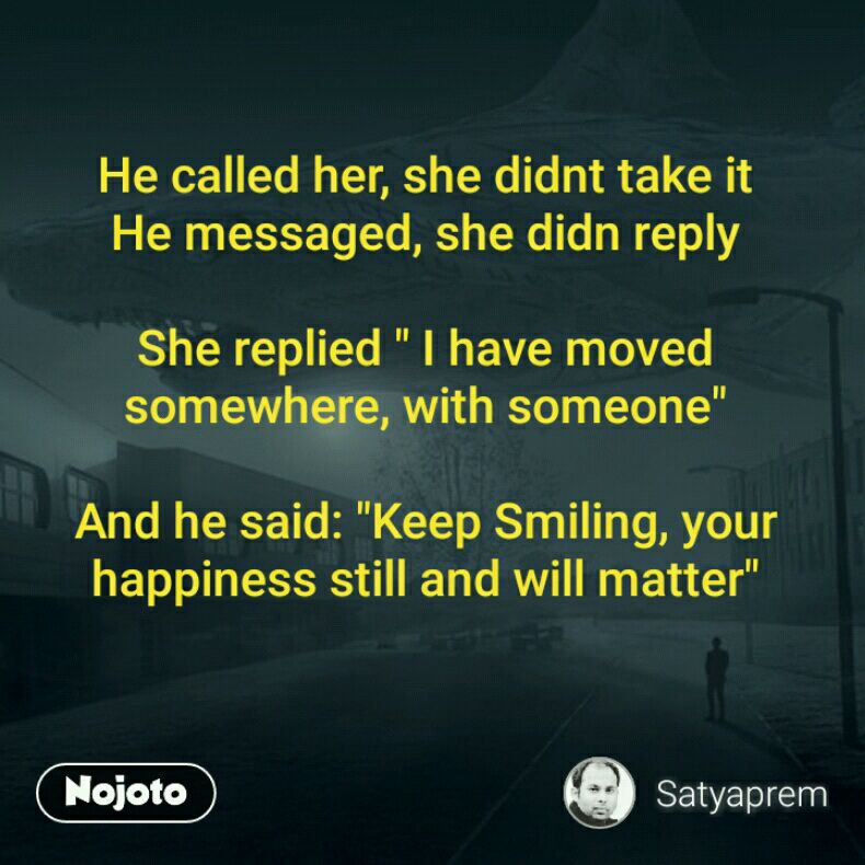 """He called her, she didnt take it He messaged, she didn reply  She replied """" I have moved somewhere, with someone""""  And he said: """"Keep Smiling, your happiness still and will matter"""""""