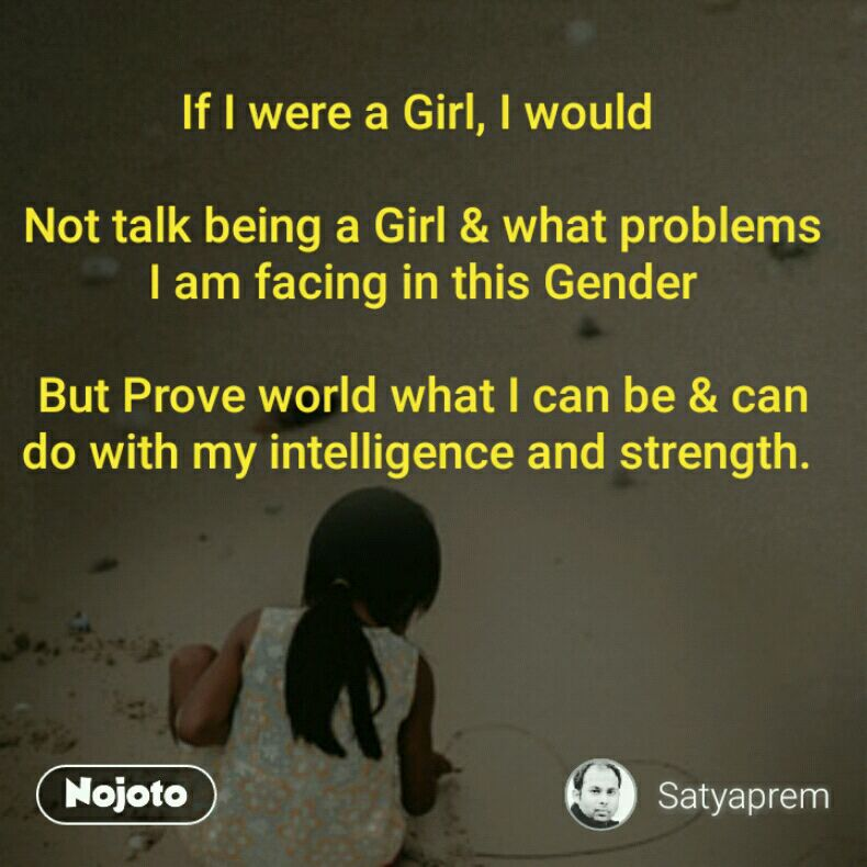 If I were a Girl, I would   Not talk being a Girl & what problems I am facing in this Gender  But Prove world what I can be & can do with my intelligence and strength.