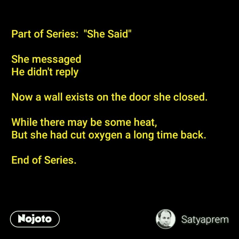 """Part of Series:  """"She Said""""  She messaged He didn't reply  Now a wall exists on the door she closed.   While there may be some heat,  But she had cut oxygen a long time back.   End of Series."""