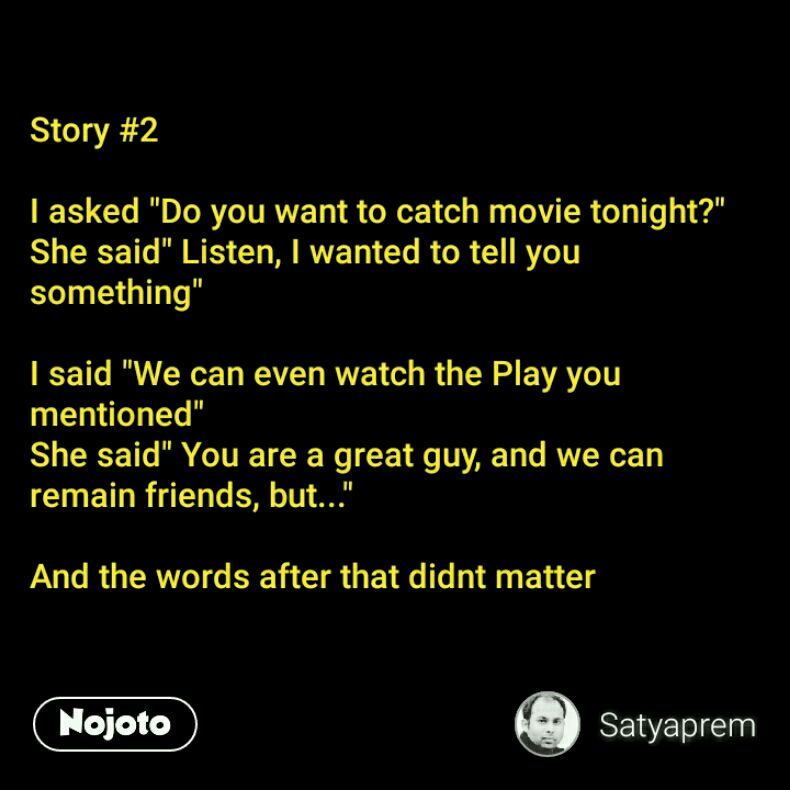 "Story #2  I asked ""Do you want to catch movie tonight?"" She said"" Listen, I wanted to tell you something""  I said ""We can even watch the Play you mentioned"" She said"" You are a great guy, and we can remain friends, but...""  And the words after that didnt matter"