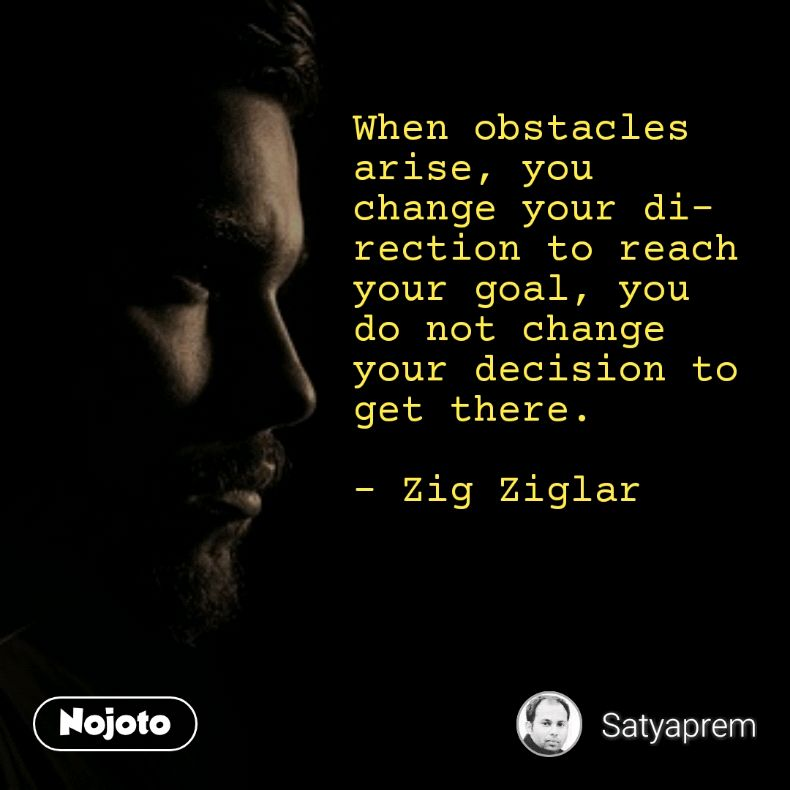 When obstacles arise, you change your direction to reach your goal, you do not change your decision to get there.   - Zig Ziglar