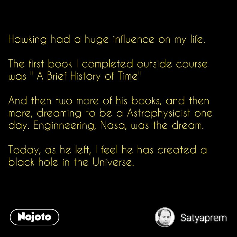 """Hawking had a huge influence on my life.   The first book I completed outside course was """" A Brief History of Time""""  And then two more of his books, and then more, dreaming to be a Astrophysicist one day. Enginneering, Nasa, was the dream.   Today, as he left, I feel he has created a black hole in the Universe."""