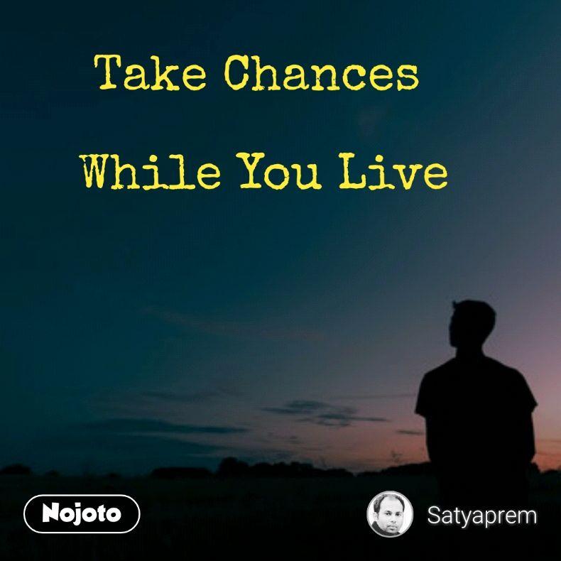 Take Chances   While You Live