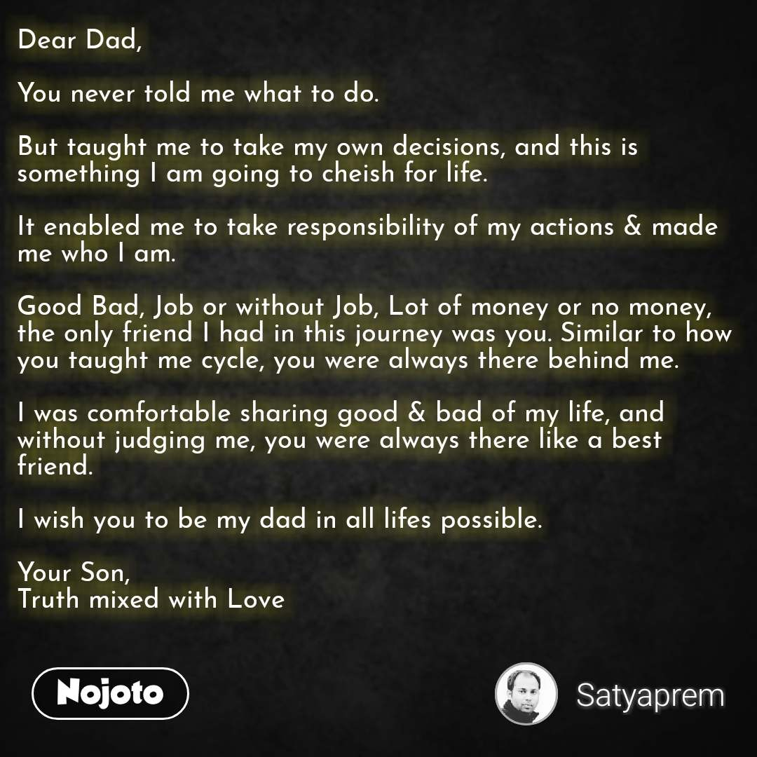 Dear Dad,  You never told me what to do.   But taught me to take my own decisions, and this is something I am going to cheish for life.   It enabled me to take responsibility of my actions & made me who I am.   Good Bad, Job or without Job, Lot of money or no money, the only friend I had in this journey was you. Similar to how you taught me cycle, you were always there behind me.   I was comfortable sharing good & bad of my life, and without judging me, you were always there like a best friend.    I wish you to be my dad in all lifes possible.   Your Son, Truth mixed with Love