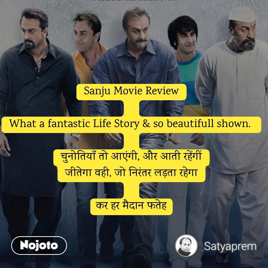 Sanju Movie Review  What a fantastic Life Story & so beautifull shown.   चुनोतियाँ तो आएंगी, और आती रहेंगीं जीतेगा वही, जो निरंतर लड़ता रहेगा  कर हर मैदान फतेह