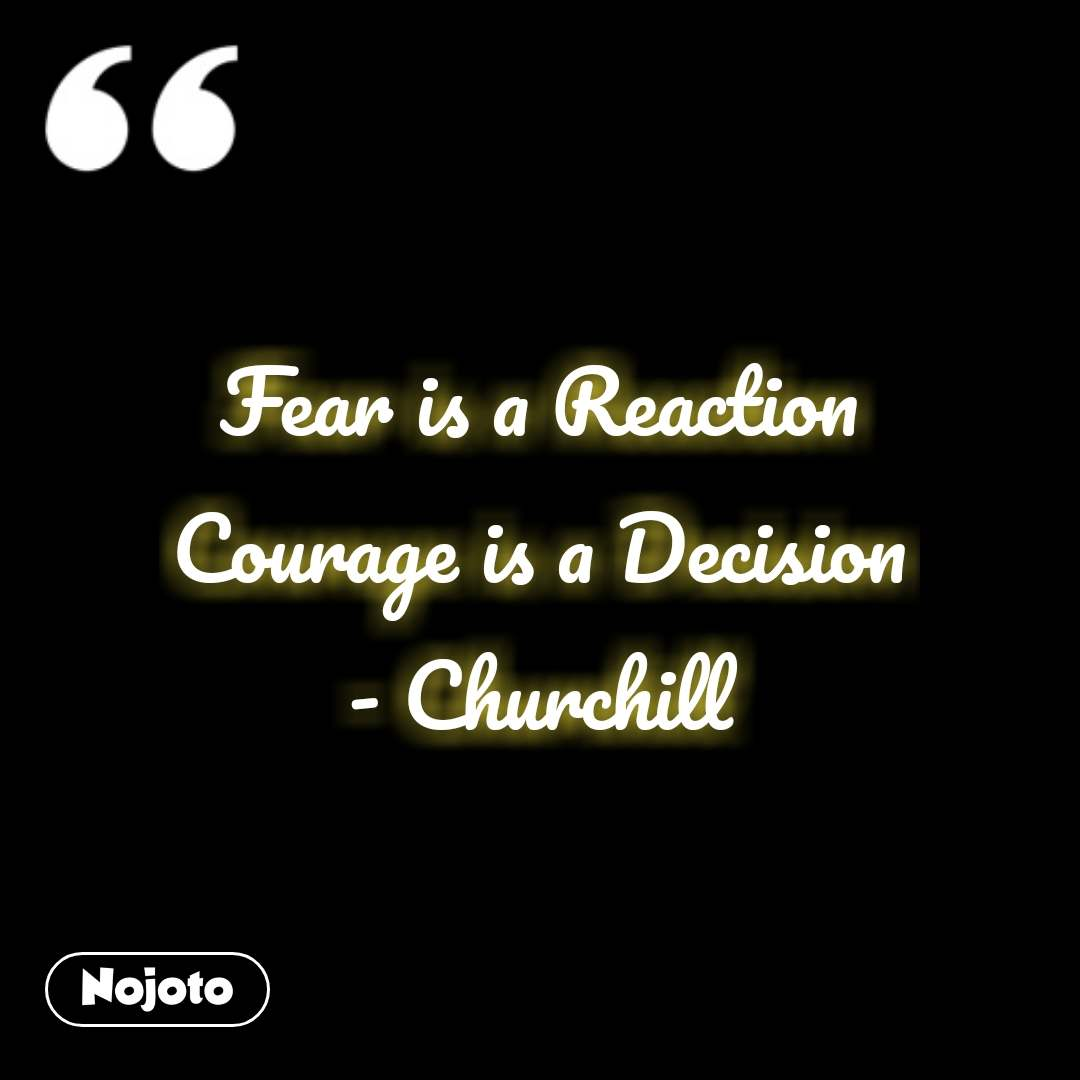 Fear is a Reaction Courage is a Decision - Churchill