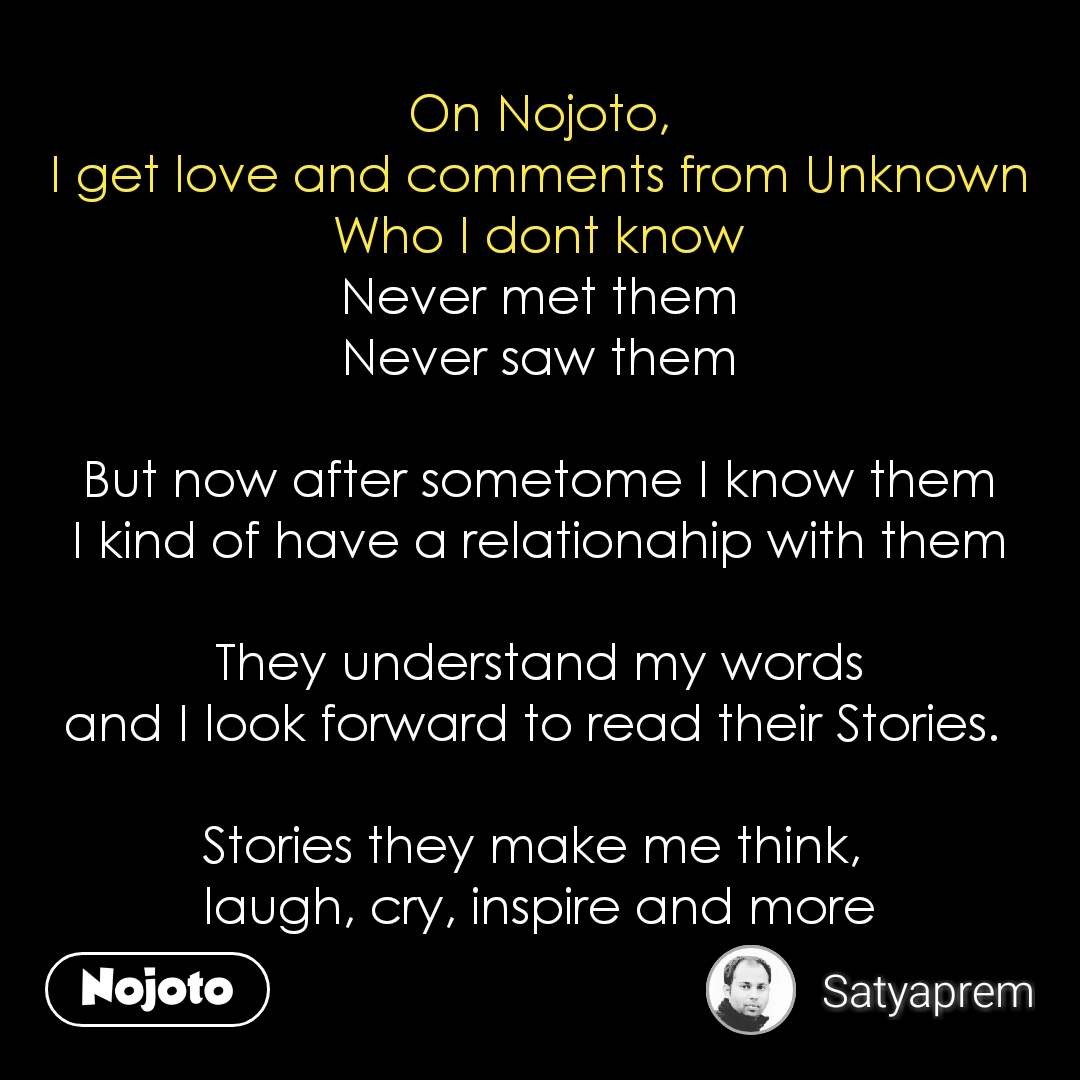 On Nojoto, I get love and comments from Unknown Who I dont know Never met them Never saw them  But now after sometome I know them I kind of have a relationahip with them  They understand my words and I look forward to read their Stories.   Stories they make me think,  laugh, cry, inspire and more  #NojotoQuote