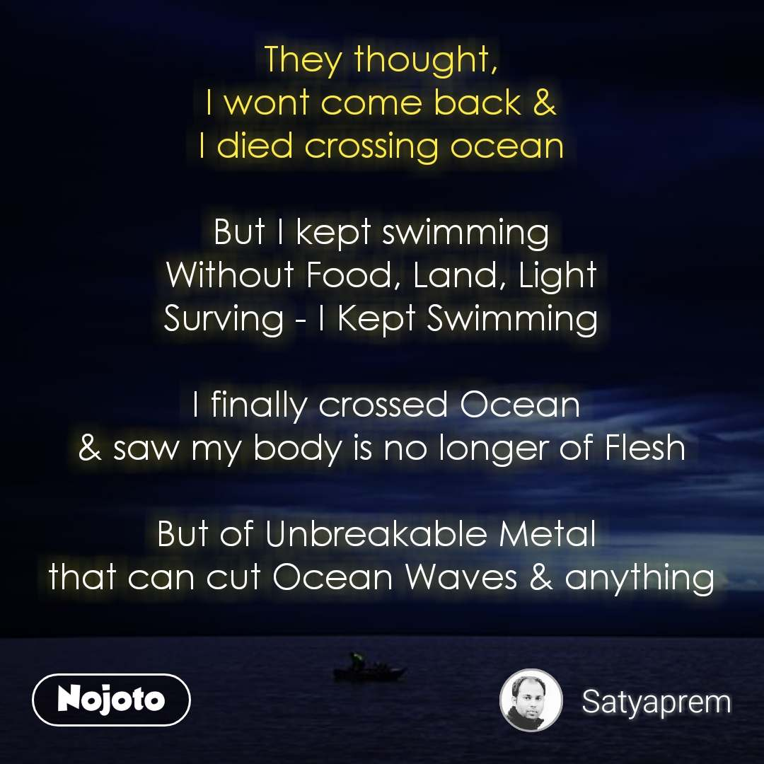 They thought, I wont come back & I died crossing ocean  But I kept swimming Without Food, Land, Light Surving - I Kept Swimming   I finally crossed Ocean & saw my body is no longer of Flesh  But of Unbreakable Metal  that can cut Ocean Waves & anything    #NojotoQuote