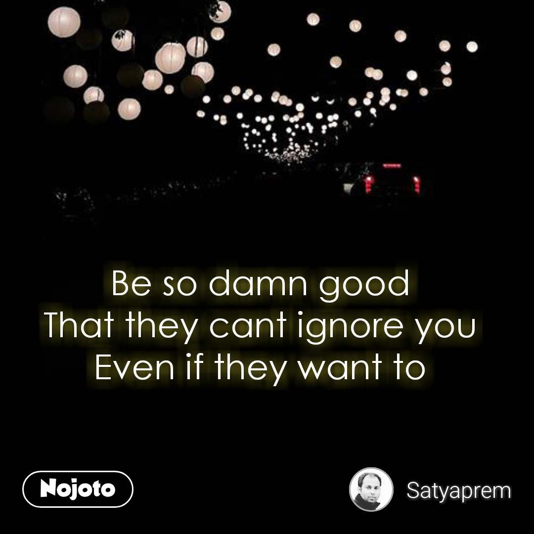 Be so damn good That they cant ignore you Even if they want to #NojotoQuote