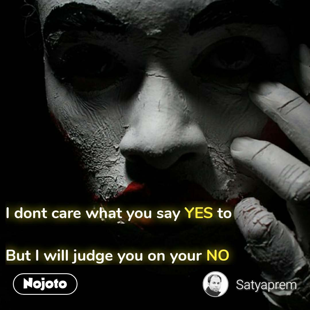 I dont care what you say YES to  But I will judge you on your NO #NojotoQuote