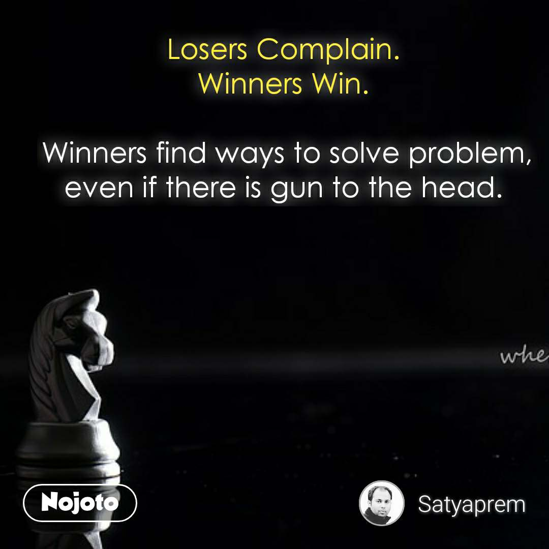 Losers Complain.  Winners Win.   Winners find ways to solve problem, even if there is gun to the head.  #NojotoQuote