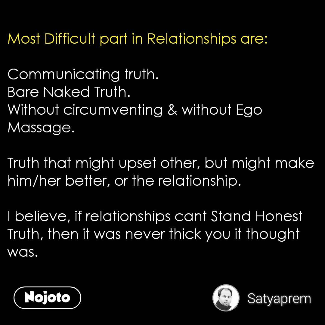 Most Difficult part in Relationships are:  Communicating truth.  Bare Naked Truth.  Without circumventing & without Ego Massage.   Truth that might upset other, but might make him/her better, or the relationship.   I believe, if relationships cant Stand Honest Truth, then it was never thick you it thought was.    #NojotoQuote