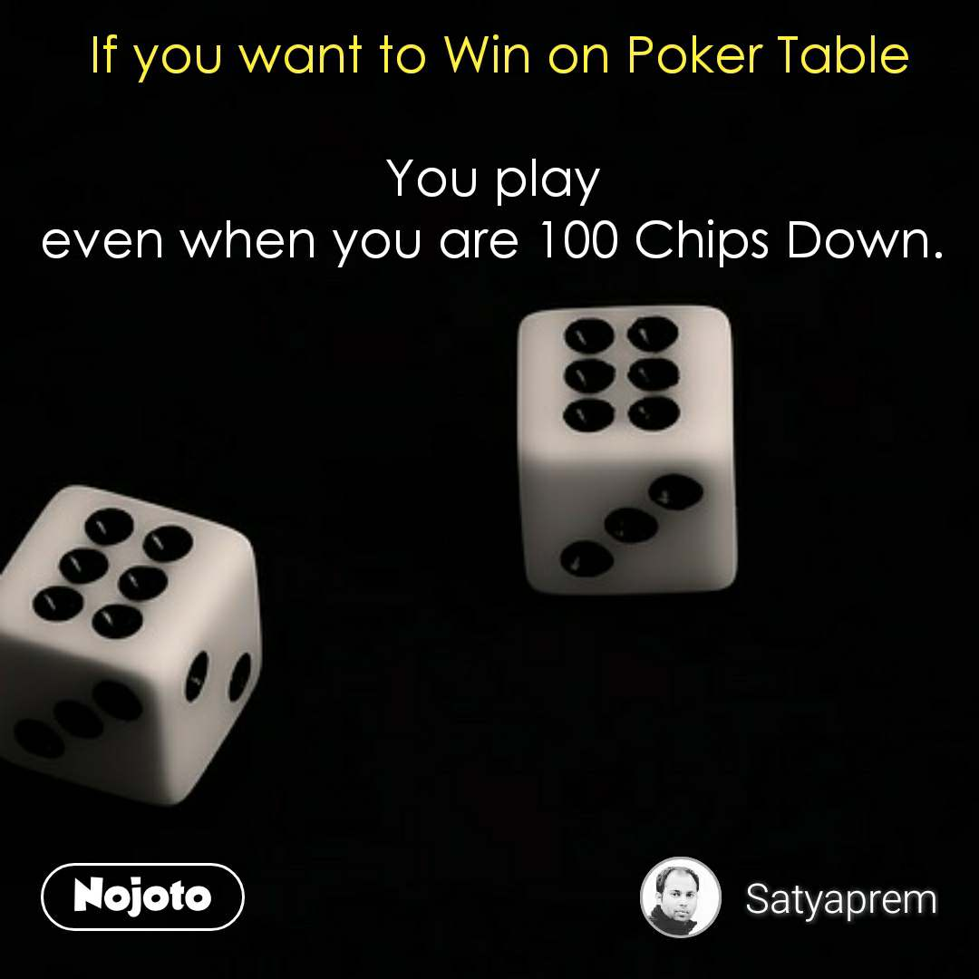 If you want to Win on Poker Table  You play  even when you are 100 Chips Down.  #NojotoQuote