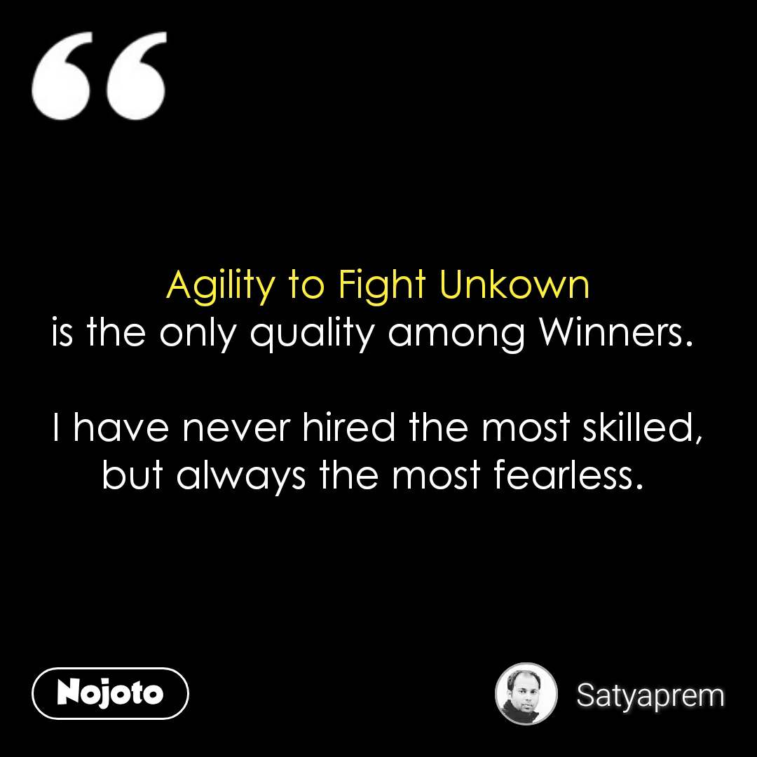 Agility to Fight Unkown is the only quality among Winners.   I have never hired the most skilled, but always the most fearless.  #NojotoQuote