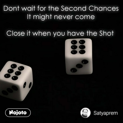 Dont wait for the Second Chances It might never come  Close it when you have the Shot    #NojotoQuote