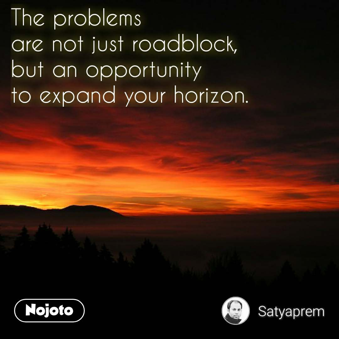 The problems  are not just roadblock,  but an opportunity  to expand your horizon.  #NojotoQuote