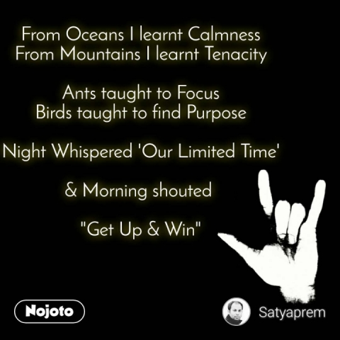 """From Oceans I learnt Calmness From Mountains I learnt Tenacity  Ants taught to Focus Birds taught to find Purpose  Night Whispered 'Our Limited Time'  & Morning shouted   """"Get Up & Win"""""""