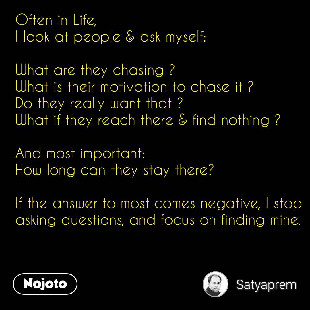 Often in Life, I look at people & ask myself:   What are they chasing ? What is their motivation to chase it ? Do they really want that ? What if they reach there & find nothing ?  And most important: How long can they stay there?   If the answer to most comes negative, I stop asking questions, and focus on finding mine.    #NojotoQuote