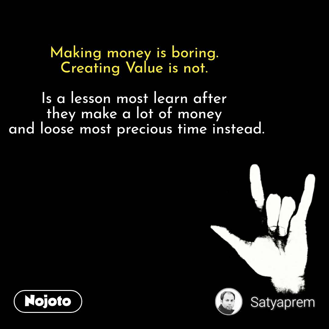 Making money is boring.  Creating Value is not.   Is a lesson most learn after  they make a lot of money  and loose most precious time instead.  #NojotoQuote