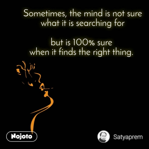Sometimes, the mind is not sure what it is searching for  but is 100% sure  when it finds the right thing.