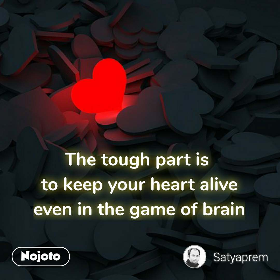 The tough part is  to keep your heart alive even in the game of brain #NojotoQuote