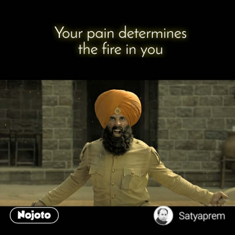 Your pain determines the fire in you