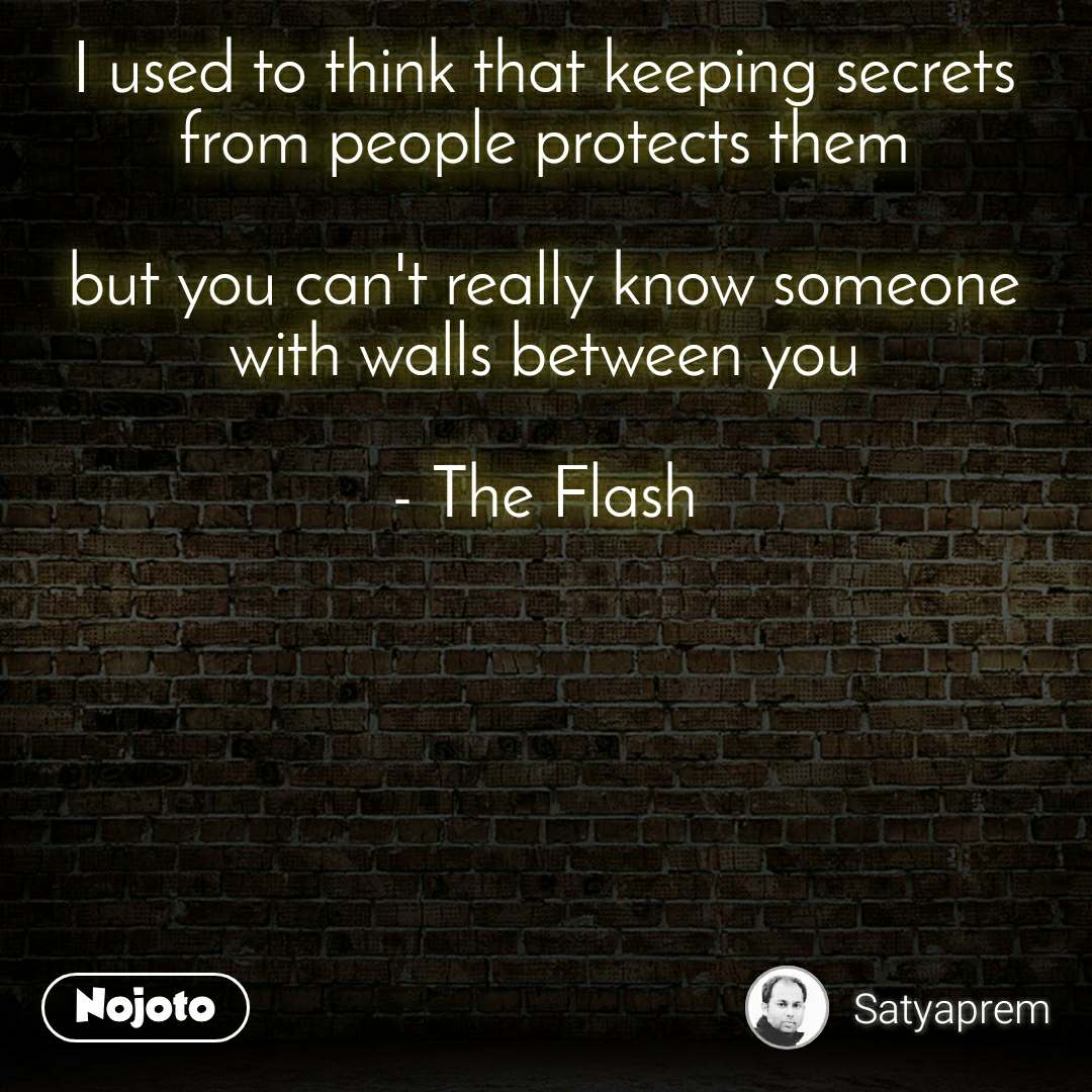 I used to think that keeping secrets from people protects them  but you can't really know someone with walls between you  - The Flash