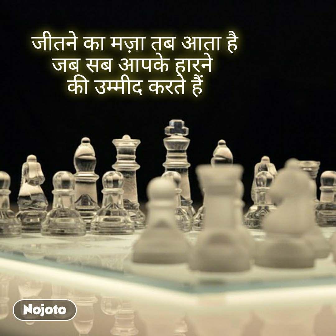 जीतने का मज़ा तब आता है जब सब आपके हारने  की उम्मीद करते हैं