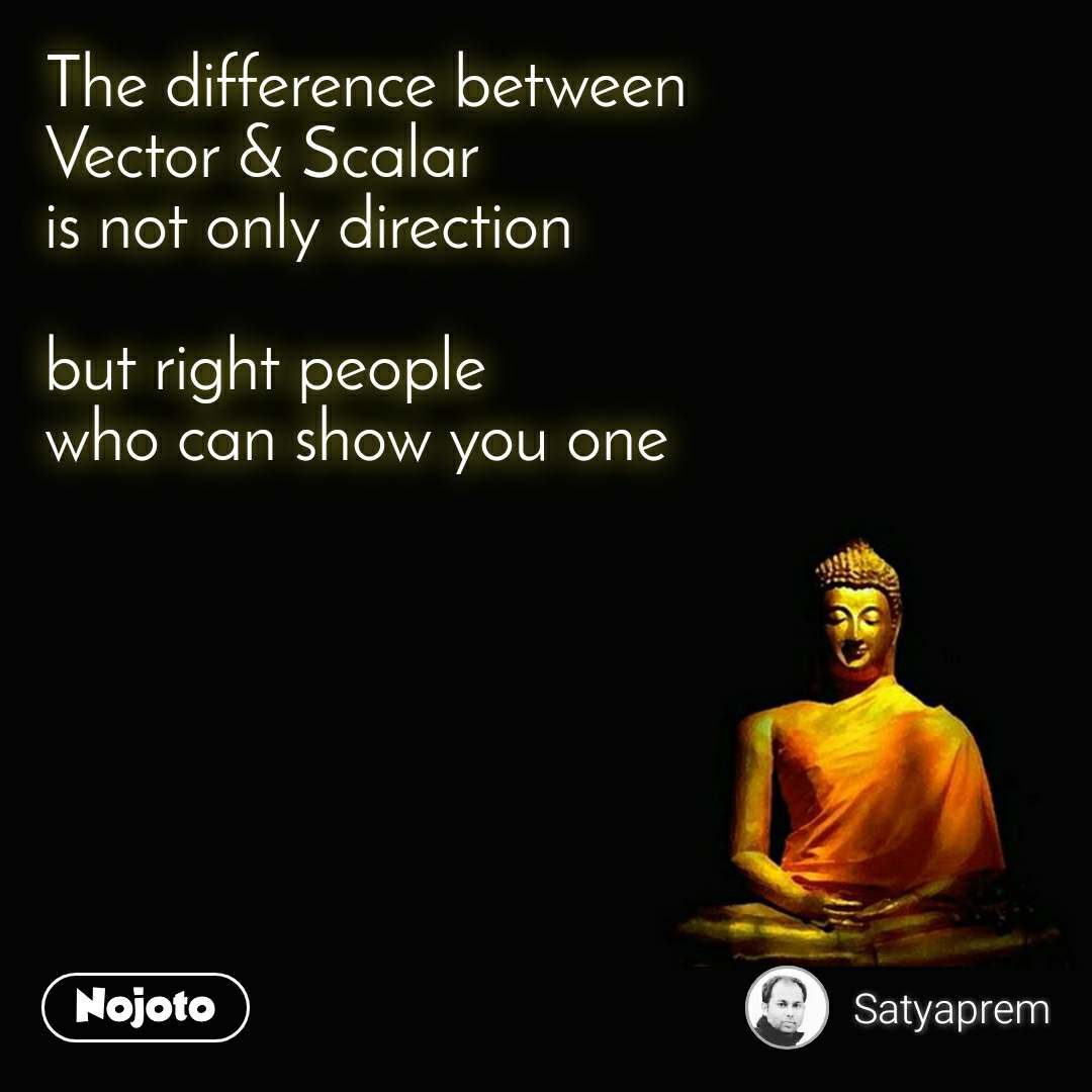 The difference between  Vector & Scalar is not only direction  but right people who can show you one