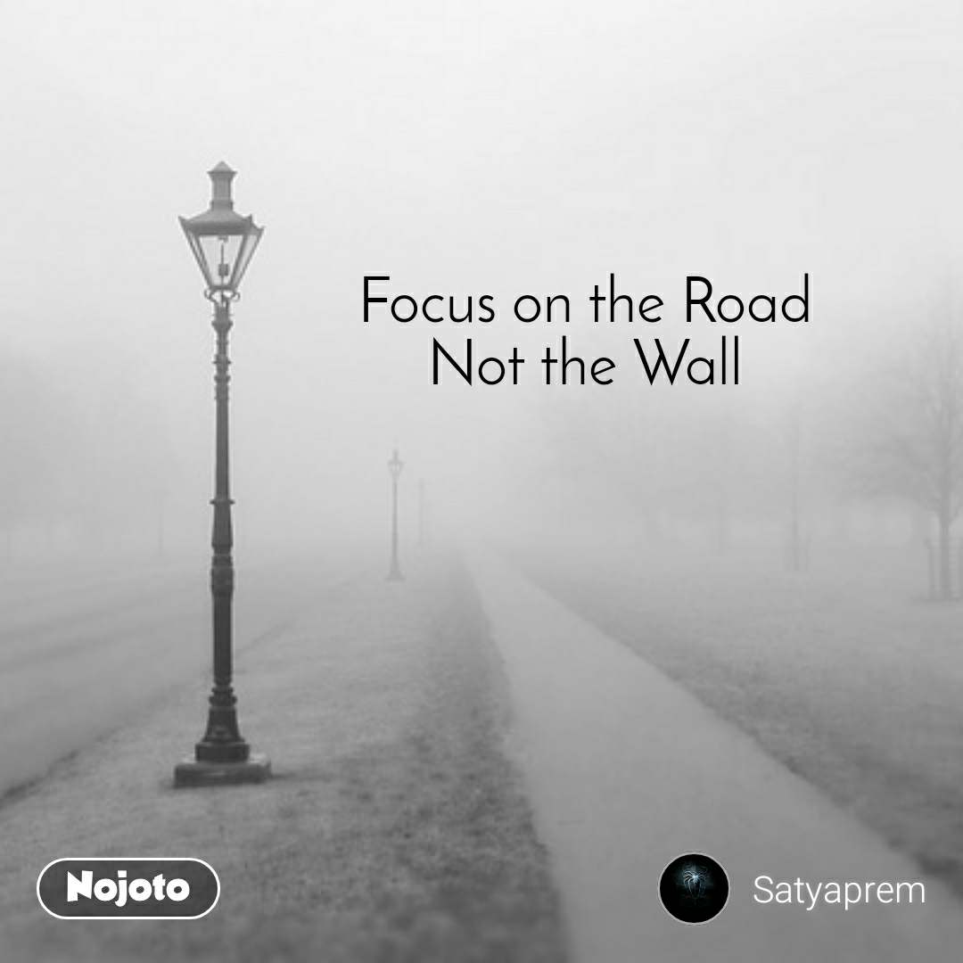 Focus on the Road Not the Wall
