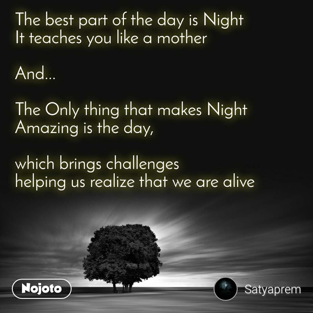 The best part of the day is Night It teaches you like a mother  And...  The Only thing that makes Night Amazing is the day,   which brings challenges helping us realize that we are alive