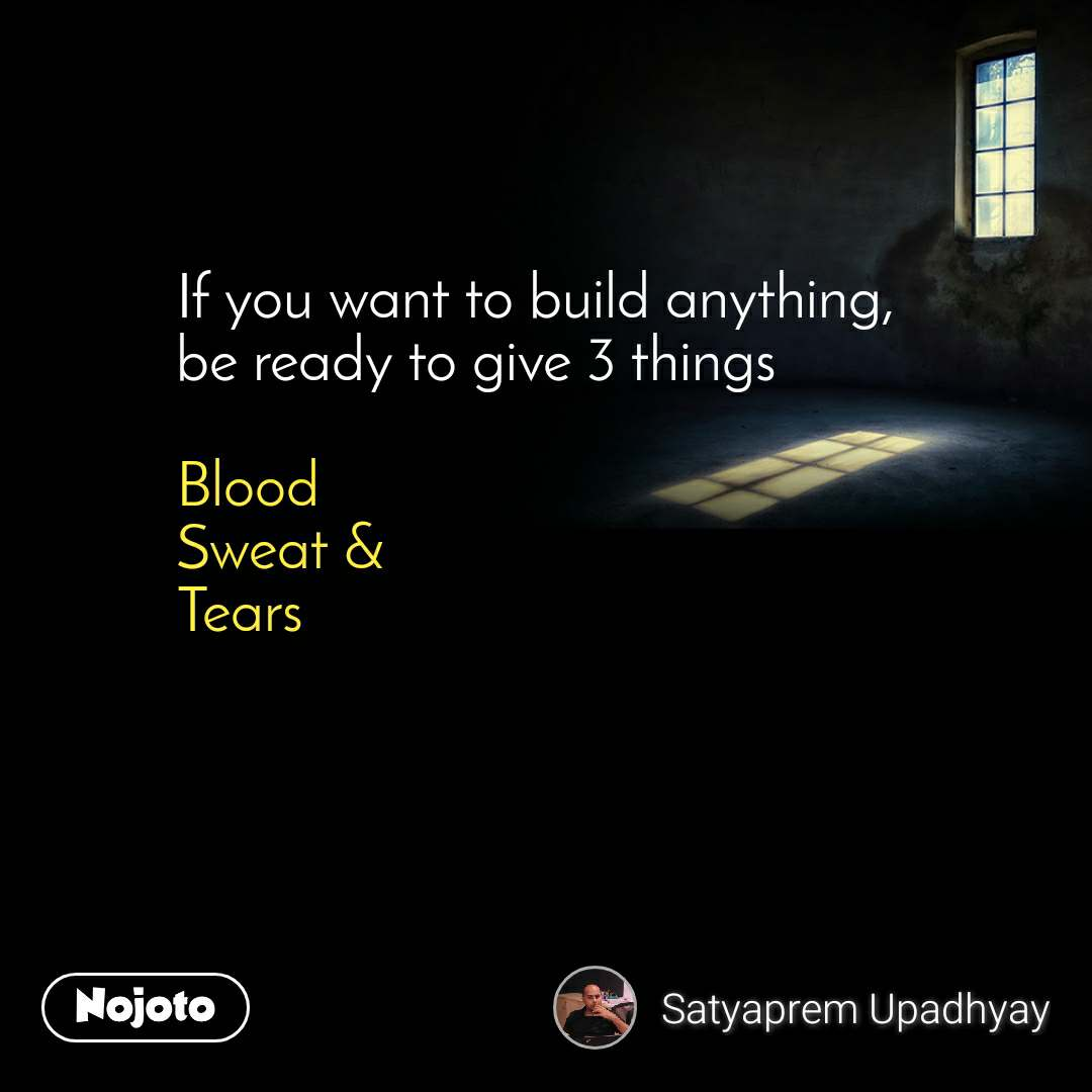 If you want to build anything, be ready to give 3 things  Blood Sweat &  Tears