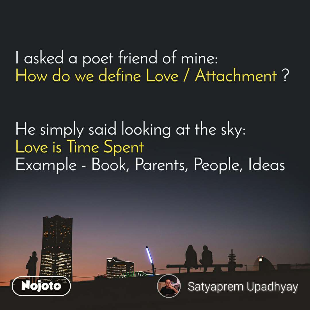 I asked a poet friend of mine: How do we define Love / Attachment ?   He simply said looking at the sky: Love is Time Spent Example - Book, Parents, People, Ideas
