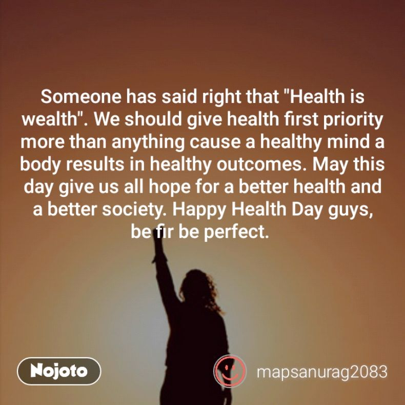 """Someone has said right that """"Health is wealth"""". We should give health first priority more than anything cause a healthy mind a body results in healthy outcomes. May this day give us all hope for a better health and a better society. Happy Health Day guys,  be fir be perfect."""
