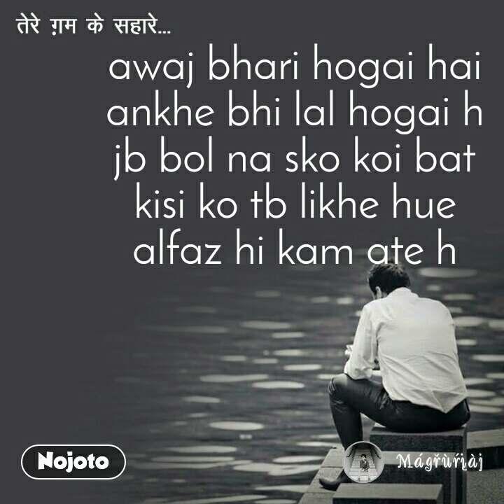 awaj bhari hogai hai ankhe bhi lal hogai h jb bol na sko koi bat kisi ko tb likhe hue alfaz hi kam ate h