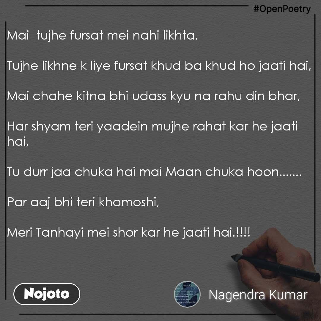 #OpenPoetry Mai  tujhe fursat mei nahi likhta,   Tujhe likhne k liye fursat khud ba khud ho jaati hai,   Mai chahe kitna bhi udass kyu na rahu din bhar,   Har shyam teri yaadein mujhe rahat kar he jaati hai,   Tu durr jaa chuka hai mai Maan chuka hoon.......  Par aaj bhi teri khamoshi,   Meri Tanhayi mei shor kar he jaati hai.!!!!