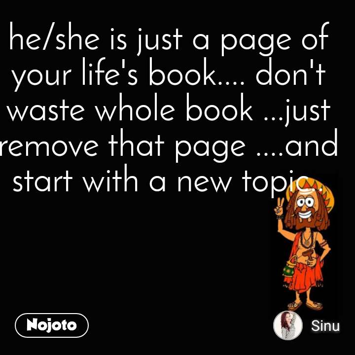 he/she is just a page of your life's book.... don't waste whole book ...just remove that page ....and start with a new topic..