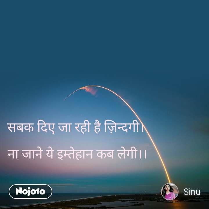 सबक दिए जा रही है ज़िन्दगी।   ना जाने ये इम्तेहान कब लेगी।।