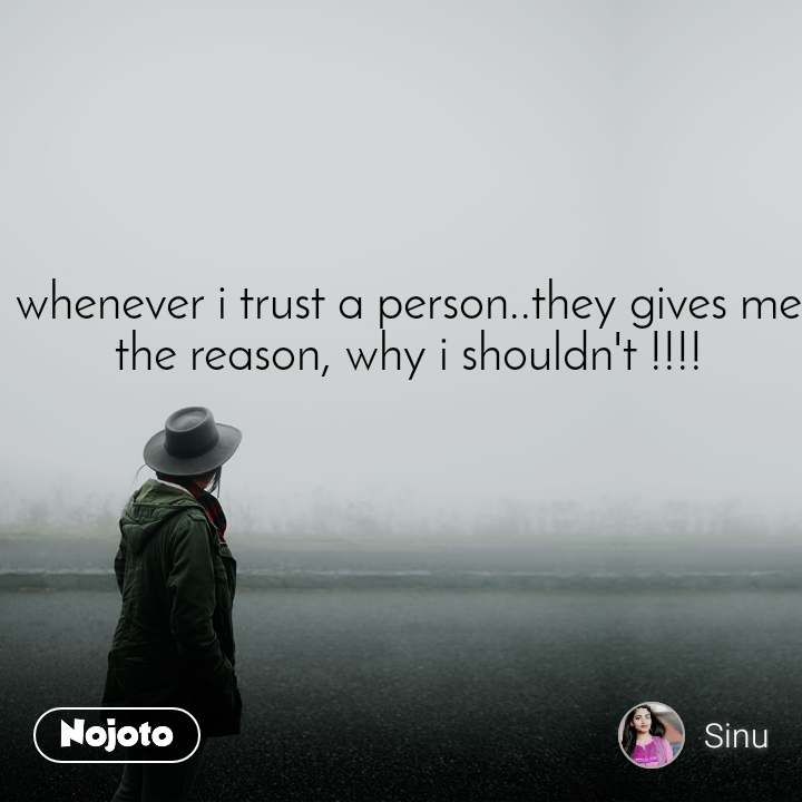 whenever i trust a person..they gives me the reason, why i shouldn't !!!!