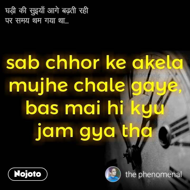 घड़ी की सुइयाँ आगे बढ़ती रही  पर समय थम गया था... sab chhor ke akela mujhe chale gaye, bas mai hi kyu jam gya tha