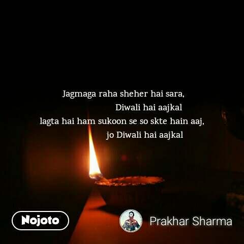 Jagmaga raha sheher hai sara,                      Diwali hai aajkal lagta hai ham sukoon se so skte hain aaj,                   jo Diwali hai aajkal