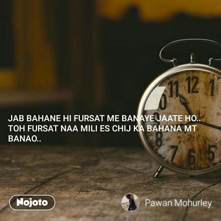 JAB BAHANE HI FURSAT ME BANAYE JAATE HO.. TOH FURSAT NAA MILI ES CHIJ KA BAHANA MT BANAO..